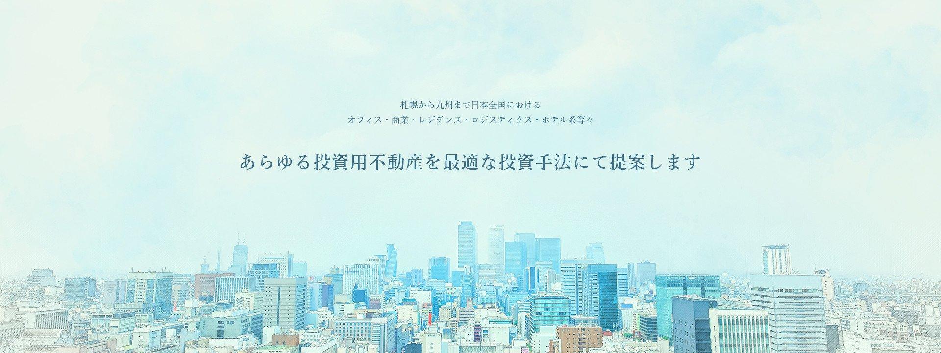 札幌から九州まで日本全国におけるオフィス・商業・レジデンス・ロジスティクス・ホテル系等々、あらゆる投資用不動産を最適な投資手法にて提案します